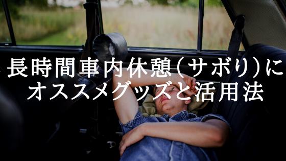 長時間車内休憩(サボり)にオススメグッズと活用法