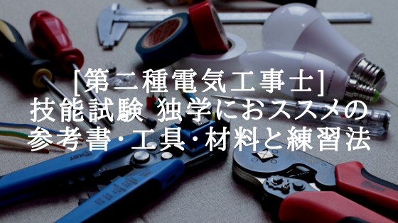 [第二種電気工事士]技能試験 独学におススメの参考書・工具・材料と練習法