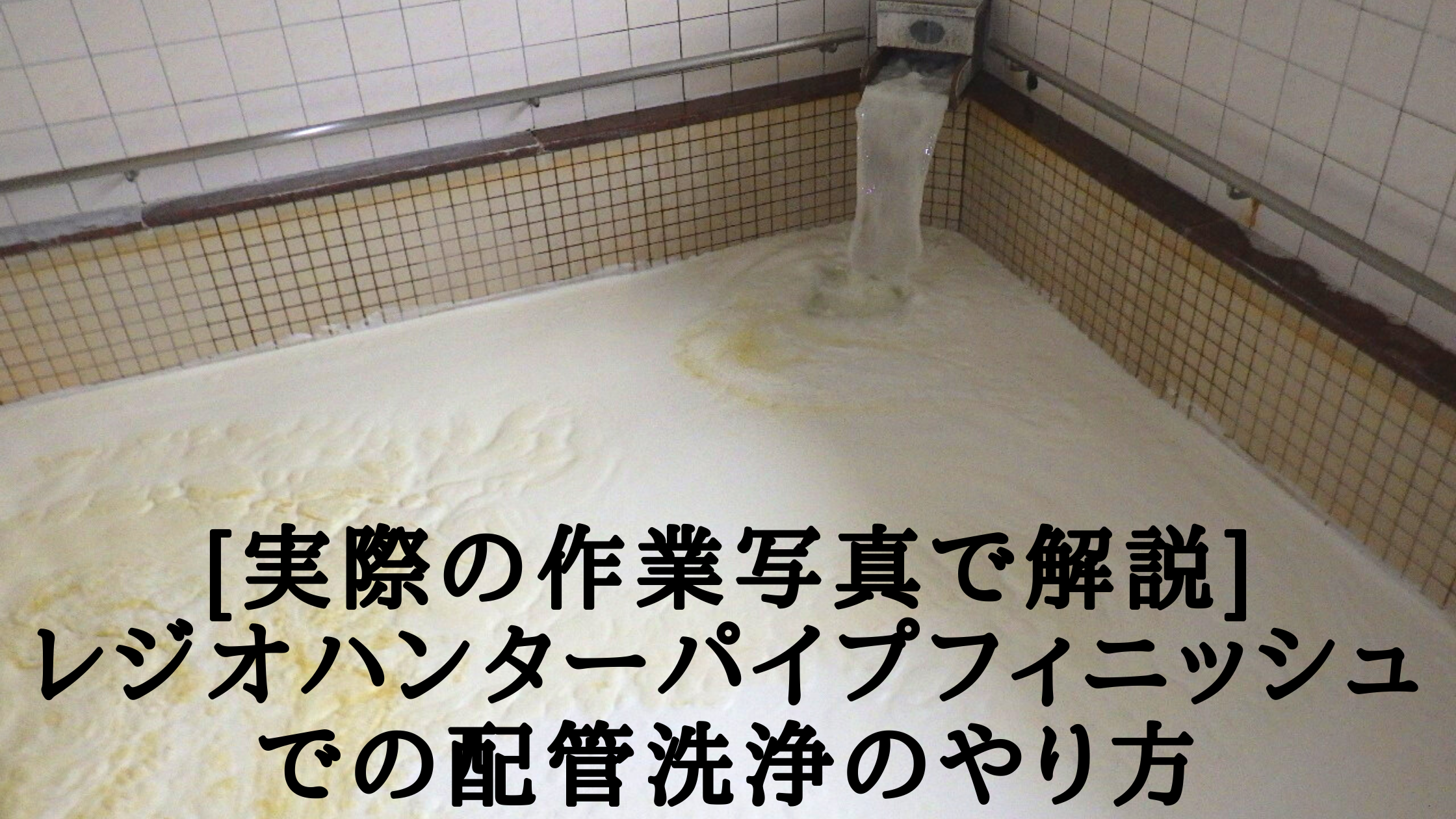 [実際の作業写真で解説]レジオハンターパイプフィニッシュでの配管洗浄のやり方