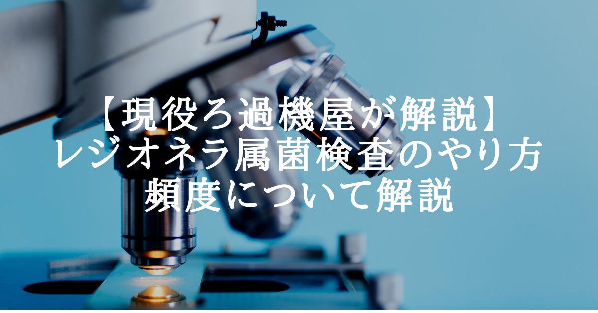 【現役ろ過機屋が解説】レジオネラ属菌検査のやり方・頻度について解説