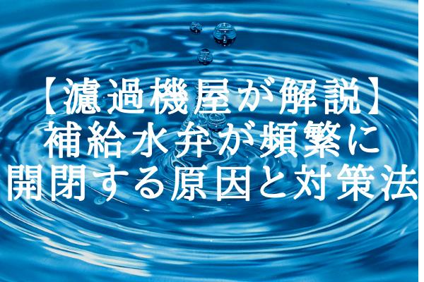 【濾過機屋が解説】補給水弁が頻繁に開閉する原因と対策法
